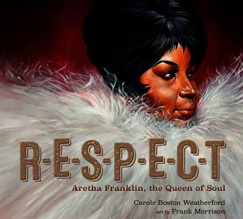 R-E-S-P-E-C-T Aretha Franklin, the Queen of Soul by Carole Boston Weatherford